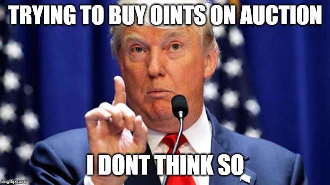 TRYING TO BUY OINTS ON AUCTION; I DONT THINK SO | image tagged in donald trump no | made w/ Imgflip meme maker