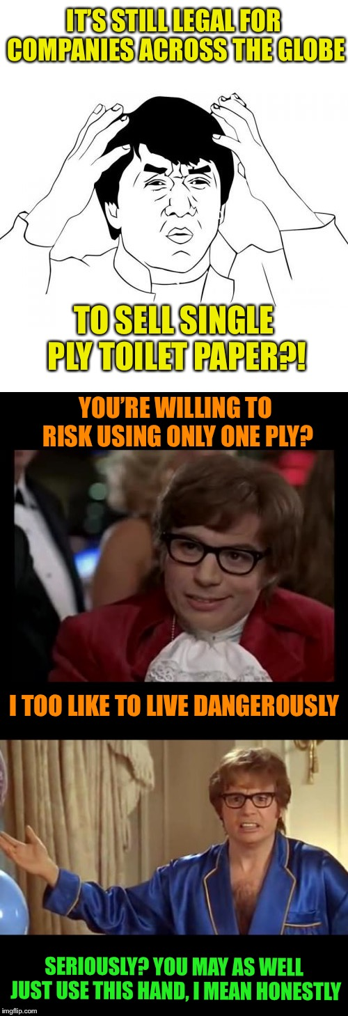 We need to sort this crap out - Ludicrous Laws week April 1-7th a LordCheesus, Katechuks and SydneyB event |  IT'S STILL LEGAL FOR COMPANIES ACROSS THE GLOBE; TO SELL SINGLE PLY TOILET PAPER?! YOU'RE WILLING TO RISK USING ONLY ONE PLY? I TOO LIKE TO LIVE DANGEROUSLY; SERIOUSLY? YOU MAY AS WELL JUST USE THIS HAND, I MEAN HONESTLY | image tagged in aprilfoolsweek,legal,ludicrouslaws,toilet paper,single life,messy | made w/ Imgflip meme maker