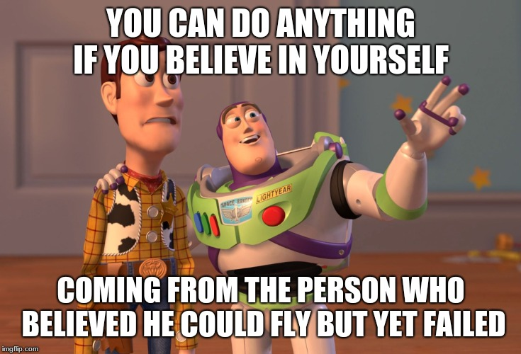 X, X Everywhere Meme |  YOU CAN DO ANYTHING IF YOU BELIEVE IN YOURSELF; COMING FROM THE PERSON WHO BELIEVED HE COULD FLY BUT YET FAILED | image tagged in memes,x x everywhere | made w/ Imgflip meme maker