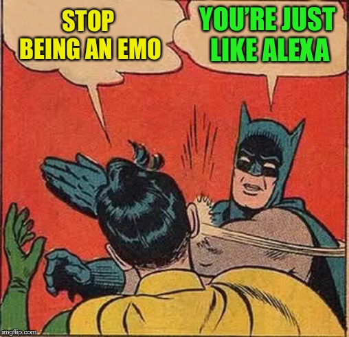 Batman Slapping Robin Meme | STOP BEING AN EMO YOU'RE JUST LIKE ALEXA | image tagged in memes,batman slapping robin | made w/ Imgflip meme maker