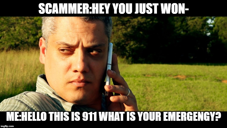 Disclaimer: Scamming is veryveryveryvery annoying | SCAMMER:HEY YOU JUST WON- ME:HELLO THIS IS 911 WHAT IS YOUR EMERGENGY? | image tagged in meme,april fools,coincidence maybe | made w/ Imgflip meme maker