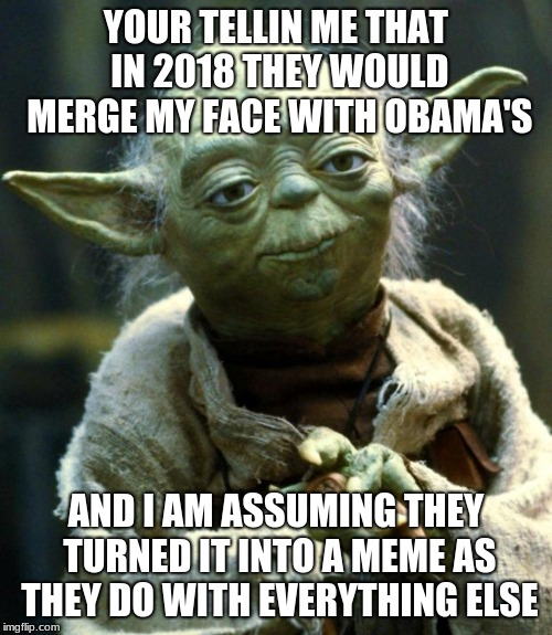 Star Wars Yoda |  YOUR TELLIN ME THAT IN 2018 THEY WOULD MERGE MY FACE WITH OBAMA'S; AND I AM ASSUMING THEY TURNED IT INTO A MEME AS THEY DO WITH EVERYTHING ELSE | image tagged in memes,star wars yoda | made w/ Imgflip meme maker