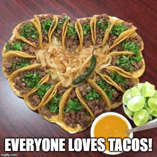 Tacos valentines | EVERYONE LOVES TACOS! | image tagged in tacos valentines | made w/ Imgflip meme maker