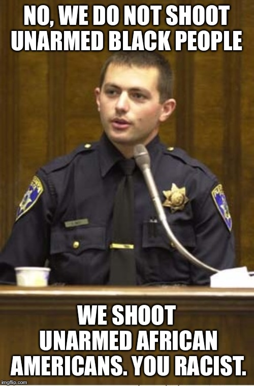 Police Officer Testifying | NO, WE DO NOT SHOOT UNARMED BLACK PEOPLE WE SHOOT UNARMED AFRICAN AMERICANS. YOU RACIST. | image tagged in memes,police officer testifying | made w/ Imgflip meme maker