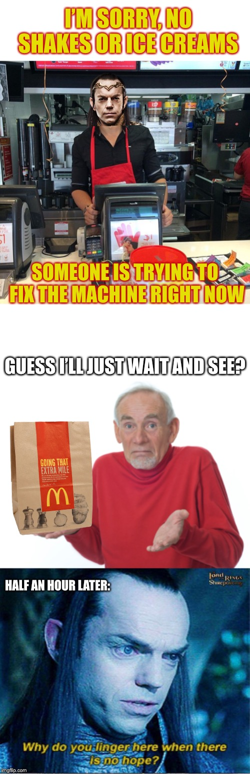 I worked at McDonalds for 7 years - I've actually fixed a milkshake machine, bows are not necessary but are received warmly | I'M SORRY, NO SHAKES OR ICE CREAMS SOMEONE IS TRYING TO FIX THE MACHINE RIGHT NOW GUESS I'LL JUST WAIT AND SEE? HALF AN HOUR LATER: | image tagged in mcdonalds,ice cream,elrond,there i fixed it,or nah,still waiting | made w/ Imgflip meme maker