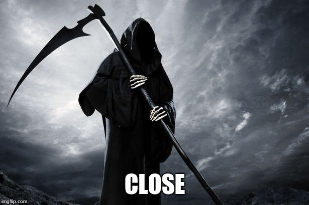 Death | CLOSE | image tagged in death | made w/ Imgflip meme maker