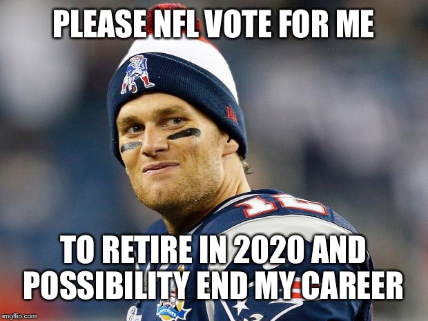 Tom Brady |  PLEASE NFL VOTE FOR ME; TO RETIRE IN 2020 AND POSSIBILITY END MY CAREER | image tagged in tom brady | made w/ Imgflip meme maker