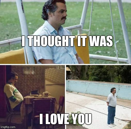 sad pablo escobar | I THOUGHT IT WAS I LOVE YOU | image tagged in sad pablo escobar | made w/ Imgflip meme maker