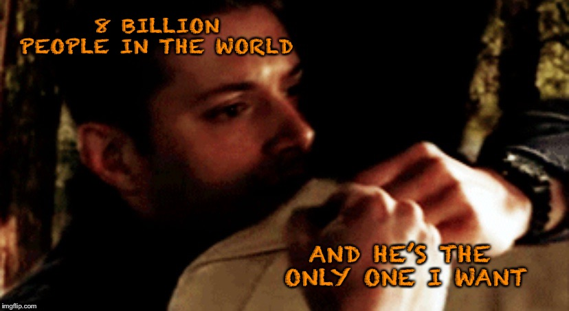 The only one |  8 BILLION PEOPLE IN THE WORLD; AND HE'S THE ONLY ONE I WANT | image tagged in supernatural,supernatural dean winchester | made w/ Imgflip meme maker