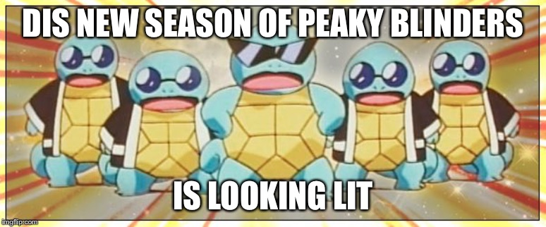 Squirtle Squad |  DIS NEW SEASON OF PEAKY BLINDERS; IS LOOKING LIT | image tagged in squirtle squad | made w/ Imgflip meme maker