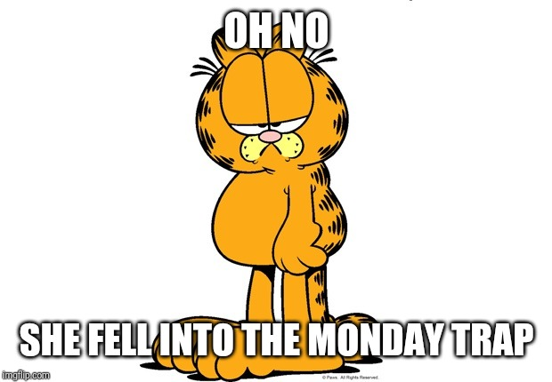 Grumpy Garfield | OH NO SHE FELL INTO THE MONDAY TRAP | image tagged in grumpy garfield | made w/ Imgflip meme maker