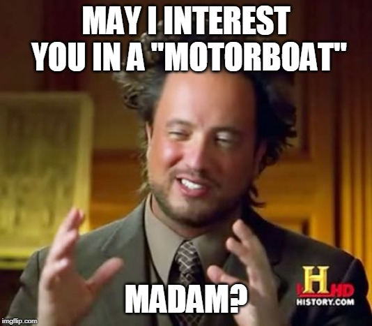 "Ancient Aliens Meme |  MAY I INTEREST YOU IN A ""MOTORBOAT""; MADAM? 