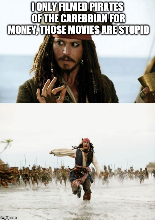 Jack, WTF?!?!?!?! | I ONLY FILMED PIRATES OF THE CAREBBIAN FOR MONEY, THOSE MOVIES ARE STUPID | image tagged in memes,jack sparrow being chased,jack sparrow pirate,pirates of the caribbean | made w/ Imgflip meme maker