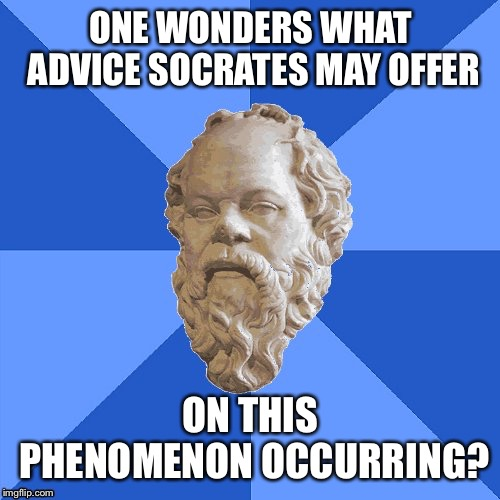 Advice Socrates | ONE WONDERS WHAT ADVICE SOCRATES MAY OFFER ON THIS PHENOMENON OCCURRING? | image tagged in advice socrates | made w/ Imgflip meme maker