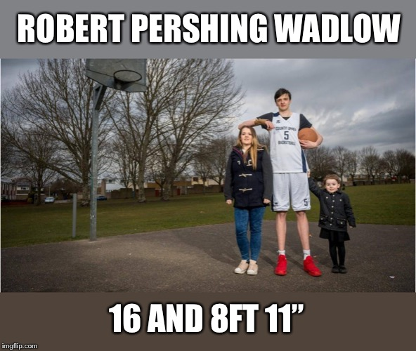 ROBERT PERSHING WADLOW 16 AND 8FT 11"