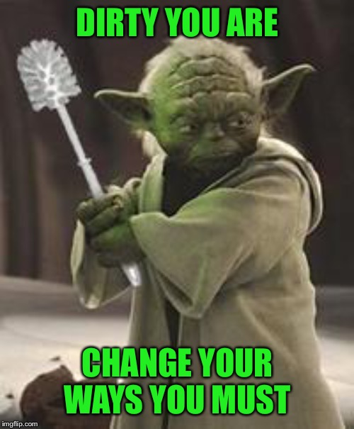 Brush yoda | DIRTY YOU ARE CHANGE YOUR WAYS YOU MUST | image tagged in brush yoda | made w/ Imgflip meme maker