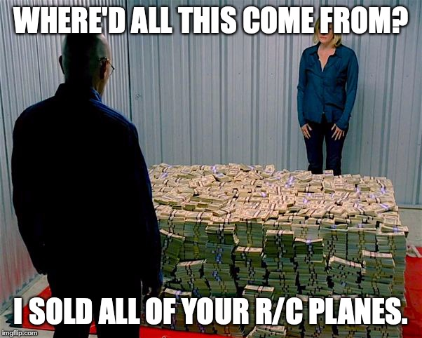 Breaking Bad Money | WHERE'D ALL THIS COME FROM? I SOLD ALL OF YOUR R/C PLANES. | image tagged in breaking bad money | made w/ Imgflip meme maker