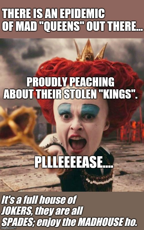 "House Full of Jokers | THERE IS AN EPIDEMIC OF MAD ""QUEENS"" OUT THERE... PROUDLY PEACHING ABOUT THEIR STOLEN ""KINGS"". It's a full house of JOKERS, they are all SPA 