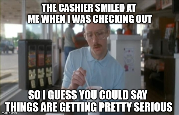 So I Guess You Can Say Things Are Getting Pretty Serious | THE CASHIER SMILED AT ME WHEN I WAS CHECKING OUT SO I GUESS YOU COULD SAY THINGS ARE GETTING PRETTY SERIOUS | image tagged in memes,so i guess you can say things are getting pretty serious,AdviceAnimals | made w/ Imgflip meme maker