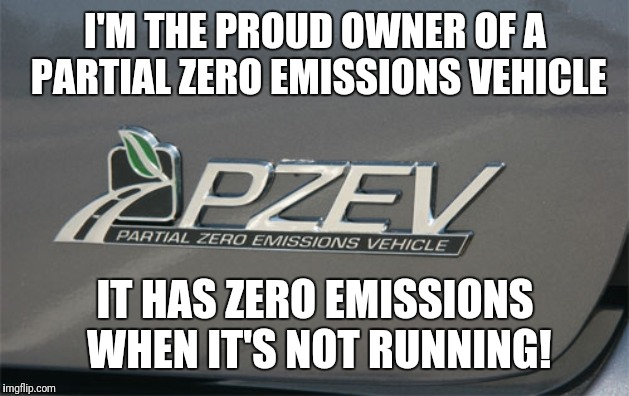 Seriously what does that even mean? Every vehicle is partial zero emissions! | I'M THE PROUD OWNER OF A PARTIAL ZERO EMISSIONS VEHICLE IT HAS ZERO EMISSIONS WHEN IT'S NOT RUNNING! | image tagged in pzev,nonsense,dafuq | made w/ Imgflip meme maker