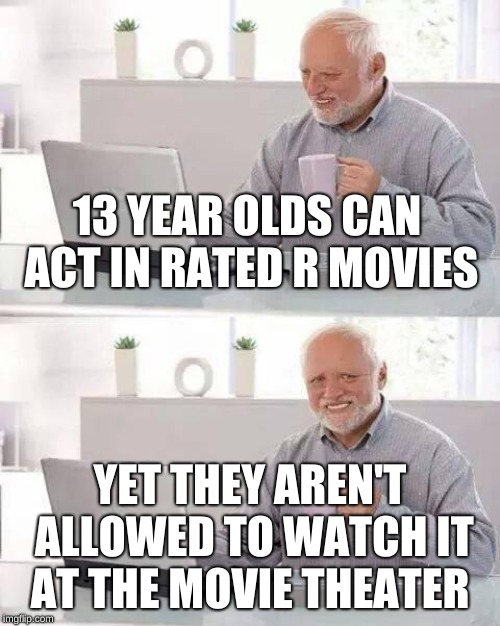 Makes 0 Sense | 13 YEAR OLDS CAN ACT IN RATED R MOVIES YET THEY AREN'T ALLOWED TO WATCH IT AT THE MOVIE THEATER | image tagged in memes,hide the pain harold,movies,stupid | made w/ Imgflip meme maker