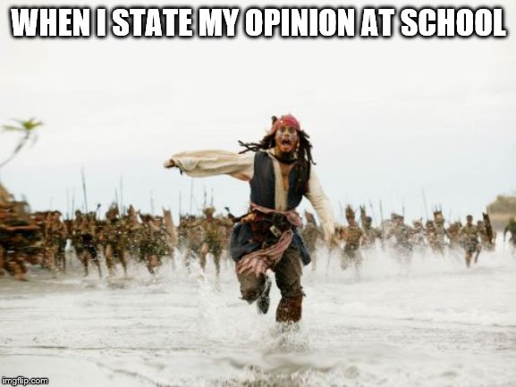 Jack Sparrow Being Chased | WHEN I STATE MY OPINION AT SCHOOL | image tagged in memes,jack sparrow being chased | made w/ Imgflip meme maker