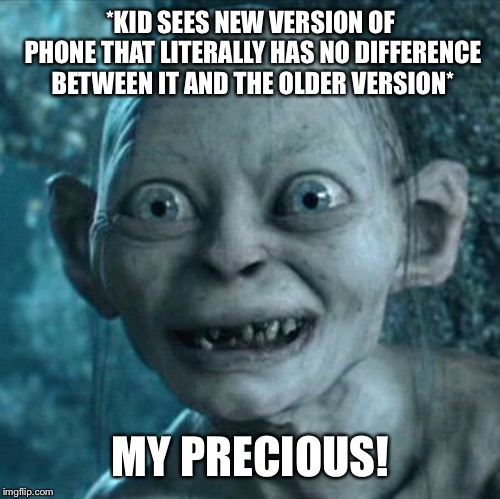 Gollum Meme | *KID SEES NEW VERSION OF PHONE THAT LITERALLY HAS NO DIFFERENCE BETWEEN IT AND THE OLDER VERSION* MY PRECIOUS! | image tagged in memes,gollum | made w/ Imgflip meme maker