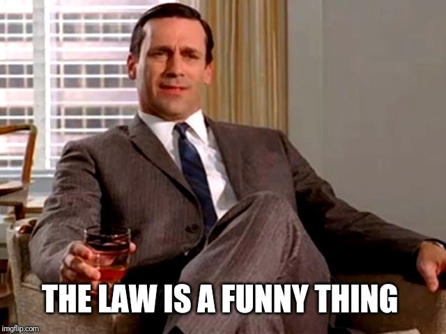 Don Draper | THE LAW IS A FUNNY THING | image tagged in don draper | made w/ Imgflip meme maker