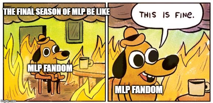 This is fine dog | THE FINAL SEASON OF MLP BE LIKE MLP FANDOM MLP FANDOM | image tagged in this is fine dog | made w/ Imgflip meme maker