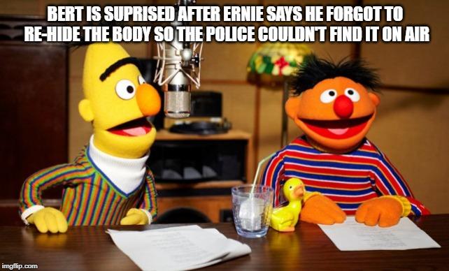 Bert And Ernie Radio |  BERT IS SUPRISED AFTER ERNIE SAYS HE FORGOT TO RE-HIDE THE BODY SO THE POLICE COULDN'T FIND IT ON AIR | image tagged in bert and ernie radio | made w/ Imgflip meme maker