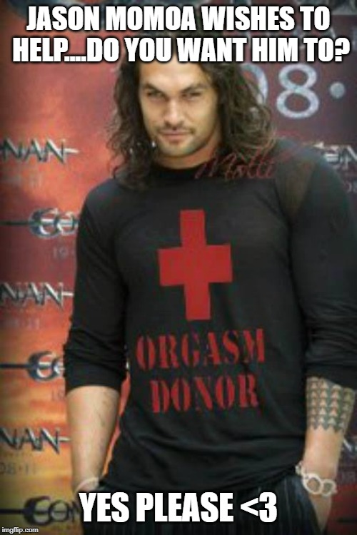 Orgasm Donor |  JASON MOMOA WISHES TO HELP....DO YOU WANT HIM TO? YES PLEASE <3 | image tagged in jason momoa | made w/ Imgflip meme maker