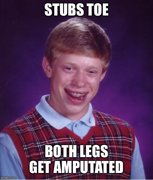 Bad Luck Brian | STUBS TOE BOTH LEGS GET AMPUTATED | image tagged in memes,bad luck brian,toe,amputated,amputee | made w/ Imgflip meme maker