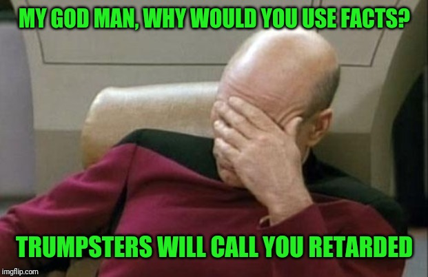 Captain Picard Facepalm Meme | MY GOD MAN, WHY WOULD YOU USE FACTS? TRUMPSTERS WILL CALL YOU RETARDED | image tagged in memes,captain picard facepalm | made w/ Imgflip meme maker