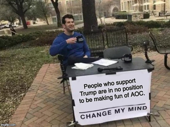 Change My Mind Meme | People who support Trump are in no position to be making fun of AOC. | image tagged in memes,change my mind,alexandria ocasio-cortez,donald trump | made w/ Imgflip meme maker