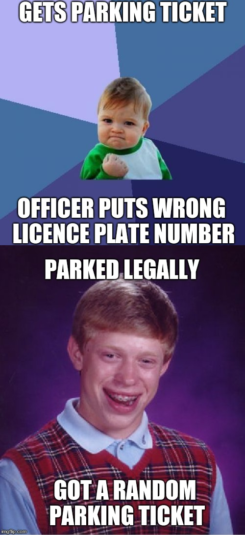 poor brian | GETS PARKING TICKET OFFICER PUTS WRONG LICENCE PLATE NUMBER PARKED LEGALLY GOT A RANDOM PARKING TICKET | image tagged in success kid,bad luck brian,funny memes,parking lot,cars,speeding ticket | made w/ Imgflip meme maker