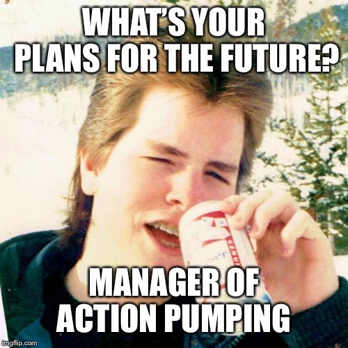 Eighties Teen | WHAT'S YOUR PLANS FOR THE FUTURE? MANAGER OF ACTION PUMPING | image tagged in memes,eighties teen | made w/ Imgflip meme maker