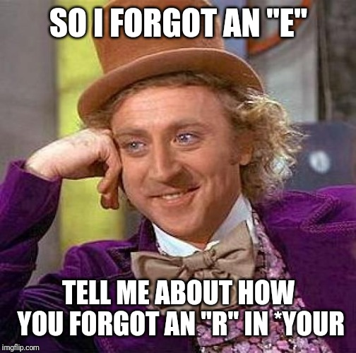 "Creepy Condescending Wonka Meme | SO I FORGOT AN ""E"" TELL ME ABOUT HOW YOU FORGOT AN ""R"" IN *YOUR 
