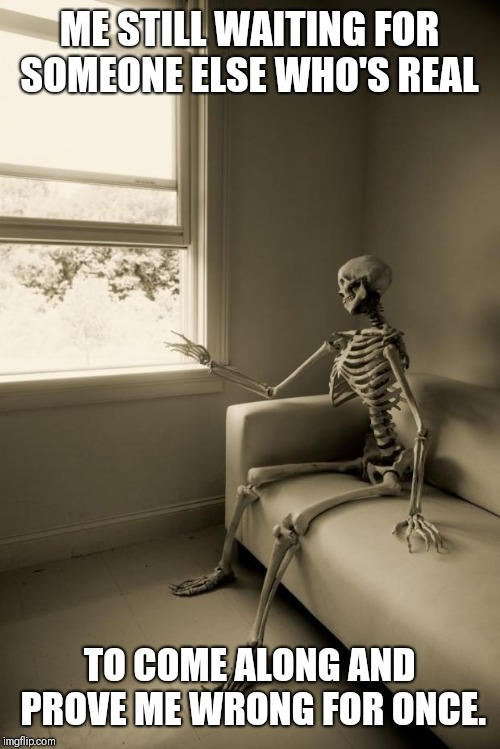 Skeleton Waiting | ME STILL WAITING FOR SOMEONE ELSE WHO'S REAL TO COME ALONG AND PROVE ME WRONG FOR ONCE. | image tagged in skeleton waiting | made w/ Imgflip meme maker