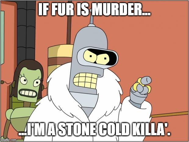 Stone Cold Rodriguez | IF FUR IS MURDER... ...I'M A STONE COLD KILLA'. | image tagged in memes,bender | made w/ Imgflip meme maker
