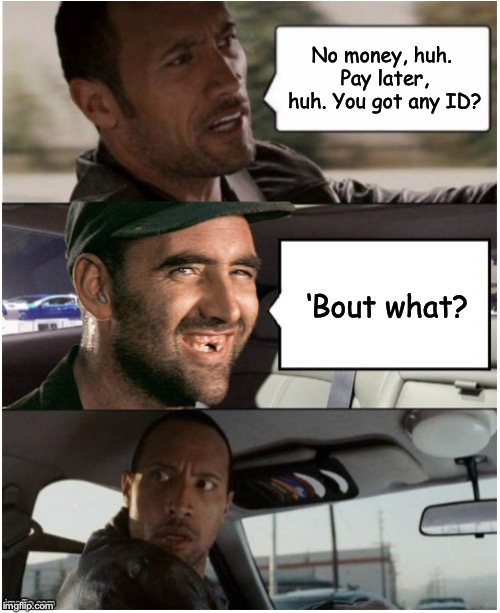 Not in my cab | No money, huh. Pay later, huh. You got any ID? 'Bout what? | image tagged in the rock driving,hillbilly,taxi,bad pun,deliverance | made w/ Imgflip meme maker
