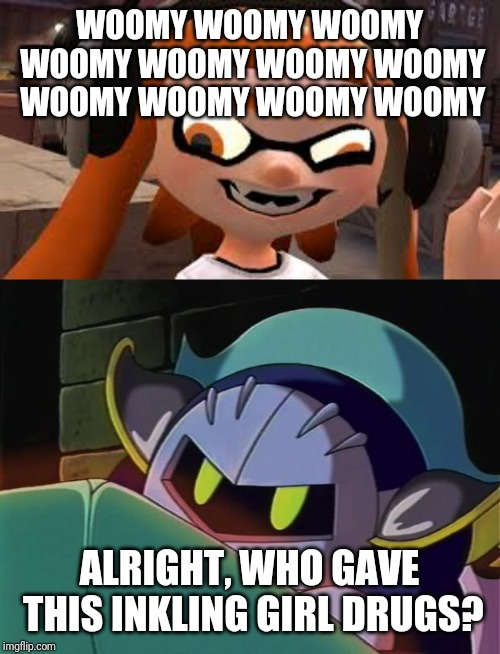 Meta Knight was exploring inkopolis until he found this... |  WOOMY WOOMY WOOMY WOOMY WOOMY WOOMY WOOMY WOOMY WOOMY WOOMY WOOMY; ALRIGHT, WHO GAVE THIS INKLING GIRL DRUGS? | image tagged in meta knight,crazy woomy,woomy,splatoon,kirby,memes | made w/ Imgflip meme maker