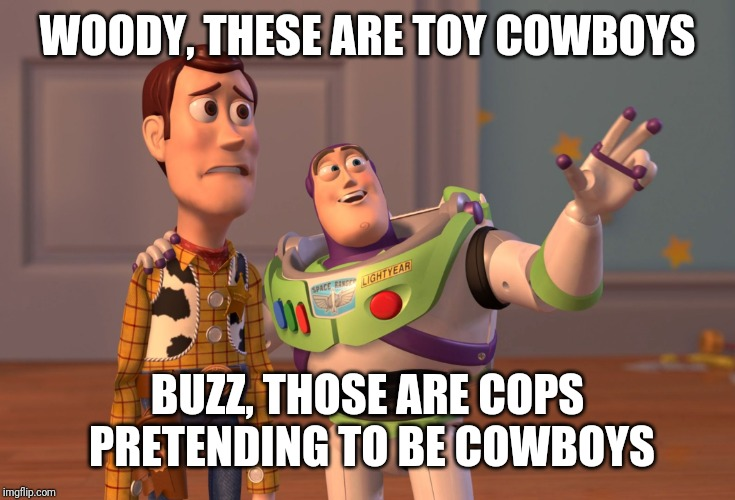 X, X Everywhere Meme | WOODY, THESE ARE TOY COWBOYS BUZZ, THOSE ARE COPS PRETENDING TO BE COWBOYS | image tagged in memes,x x everywhere | made w/ Imgflip meme maker