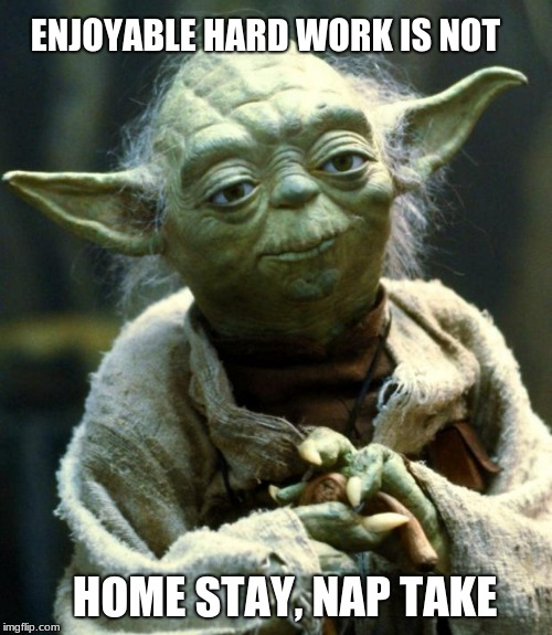 Listen to the Jedi | ENJOYABLE HARD WORK IS NOT HOME STAY, NAP TAKE | image tagged in memes,star wars yoda,hard work,take a nap,stay home and relax,call out | made w/ Imgflip meme maker