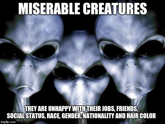 Humans are depressing | MISERABLE CREATURES THEY ARE UNHAPPY WITH THEIR JOBS, FRIENDS, SOCIAL STATUS, RACE, GENDER, NATIONALITY AND HAIR COLOR | image tagged in angry aliens,humans are depressing,seek help,don't worry be happy,you know who you are | made w/ Imgflip meme maker