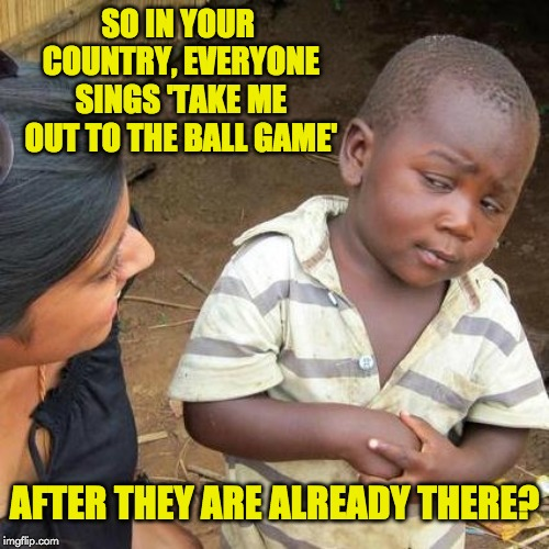 Third World Skeptical Kid Meme | SO IN YOUR COUNTRY, EVERYONE SINGS 'TAKE ME OUT TO THE BALL GAME' AFTER THEY ARE ALREADY THERE? | image tagged in memes,third world skeptical kid | made w/ Imgflip meme maker
