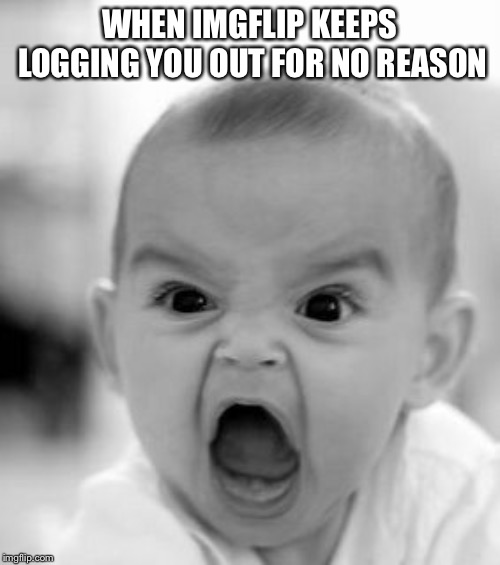 Angry Baby | WHEN IMGFLIP KEEPS LOGGING YOU OUT FOR NO REASON | image tagged in memes,angry baby | made w/ Imgflip meme maker