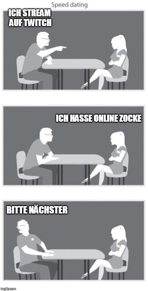 Speed dating | ICH STREAM AUF TWITCH BITTE NÄCHSTER ICH HASSE ONLINE ZOCKE | image tagged in speed dating | made w/ Imgflip meme maker