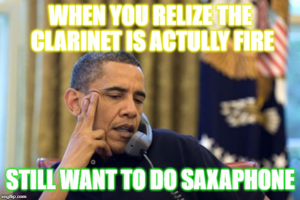 No I Cant Obama | WHEN YOU RELIZE THE CLARINET IS ACTULLY FIRE STILL WANT TO DO SAXAPHONE | image tagged in memes,no i cant obama | made w/ Imgflip meme maker