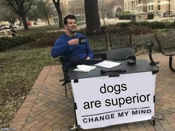 doggo | dogs are superior | image tagged in memes,change my mind,funny,doge,doggo,fortnite | made w/ Imgflip meme maker