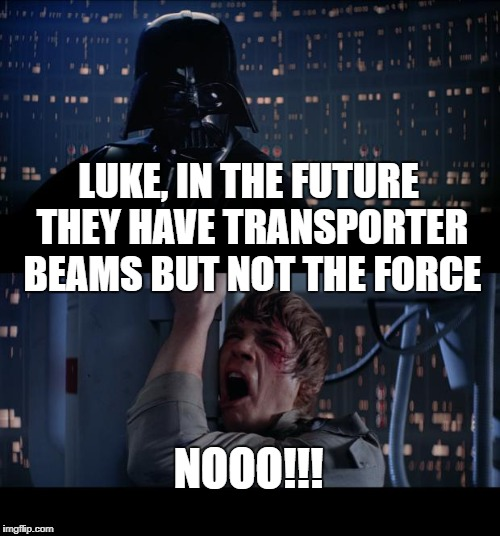 Star Wars No | LUKE, IN THE FUTURE THEY HAVE TRANSPORTER BEAMS BUT NOT THE FORCE NOOO!!! | image tagged in memes,star wars no,star trek,the force,science fiction,the future | made w/ Imgflip meme maker